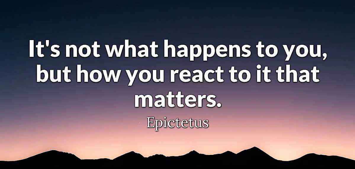 It's not what happens to you, but how you react to it that matters - Epictetus